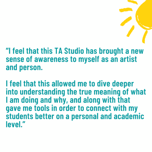 """""""I feel that this TA Studio has brought a new sense of awareness to myself as an artist and person. I feel that this allowed me to dive deeper into understanding the true meaning of what I am doing and why, and along with that gave me tools in order to connect with my students better on a personal and academic level."""""""