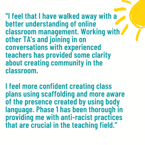 """""""I feel that I have walked away with a better understanding of online classroom management. Working with other TA's and joining in on conversations with experienced teachers has provided some clarity about creating community in the classroom. I feel more confident creating class plans using scaffolding and more aware of the presence created by using body language. Phase 1 has been thorough in providing me with anti-racist practices that are crucial in the teaching field."""""""