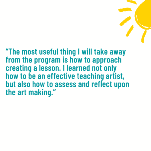 """""""The most useful thing I will take away from the program is how to approach creating a lesson. I learned not only how to be an effective teaching artist, but also how to assess and reflect upon the art making."""""""