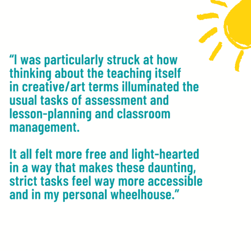 """""""I was particularly struck at how thinking about the teaching itself in creative/art terms illuminated the usual tasks of assessment and lesson-planning and classroom management. It all felt more free and light-hearted in a way that makes these daunting, strict tasks feel way more accessible and in my personal wheelhouse."""""""