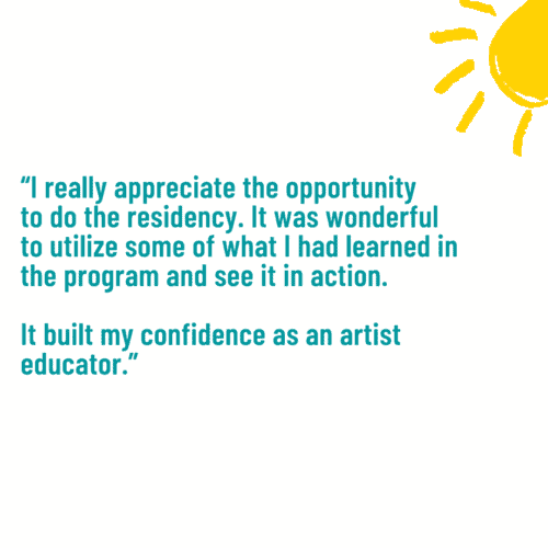 """""""I really appreciate the opportunity to do the residency. It was wonderful to utilize some of what I had learned in the program and see it in action. It built my confidence as an artist educator."""""""